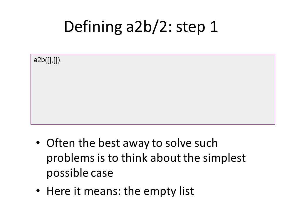 Defining a2b/2: step 1 a2b([],[]). Often the best away to solve such problems is to think about the simplest possible case.